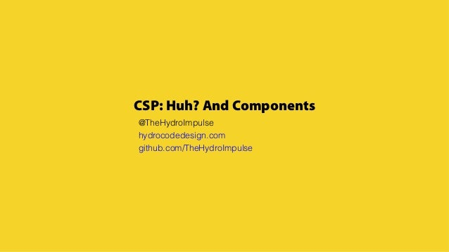 CSP: Huh? And Components @TheHydroImpulse hydrocodedesign.com github.com/TheHydroImpulse