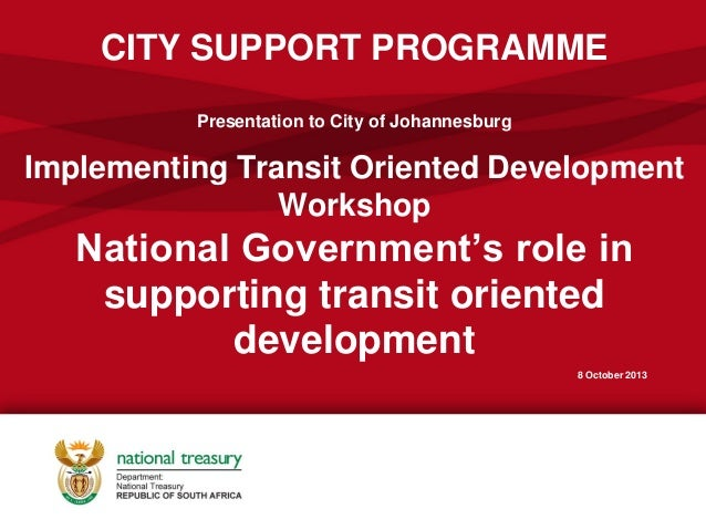 CITY SUPPORT PROGRAMME Presentation to City of Johannesburg Implementing Transit Oriented Development Workshop National Go...