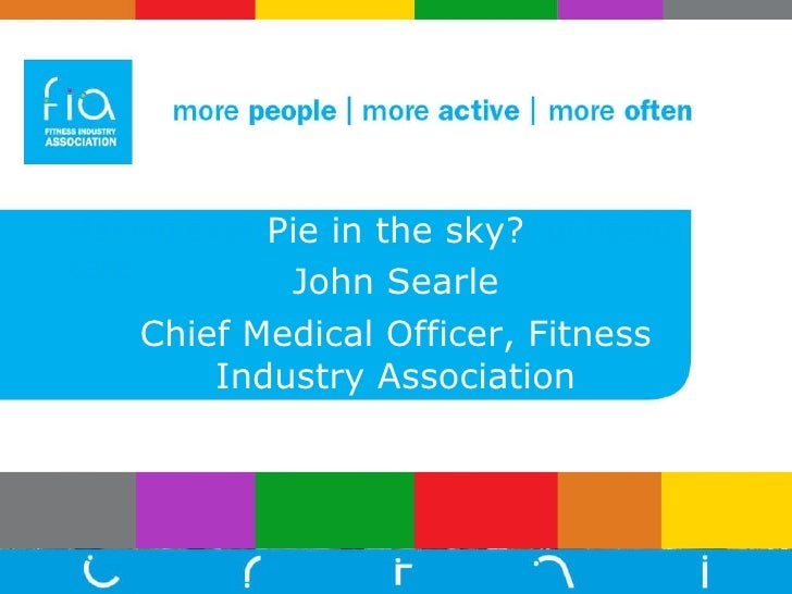 Making exercise a normal part of health care Pie in the sky? John Searle Chief Medical Officer, Fitness Industry Association