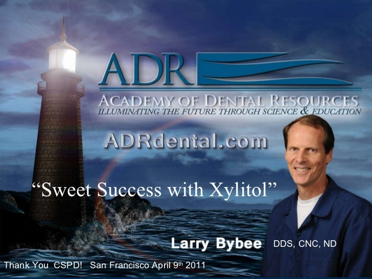 """DDS, CNC, ND """" Sweet Success with Xylitol"""" Thank You  CSPD!  San Francisco April 9 th  2011 DDS, CNC, ND"""