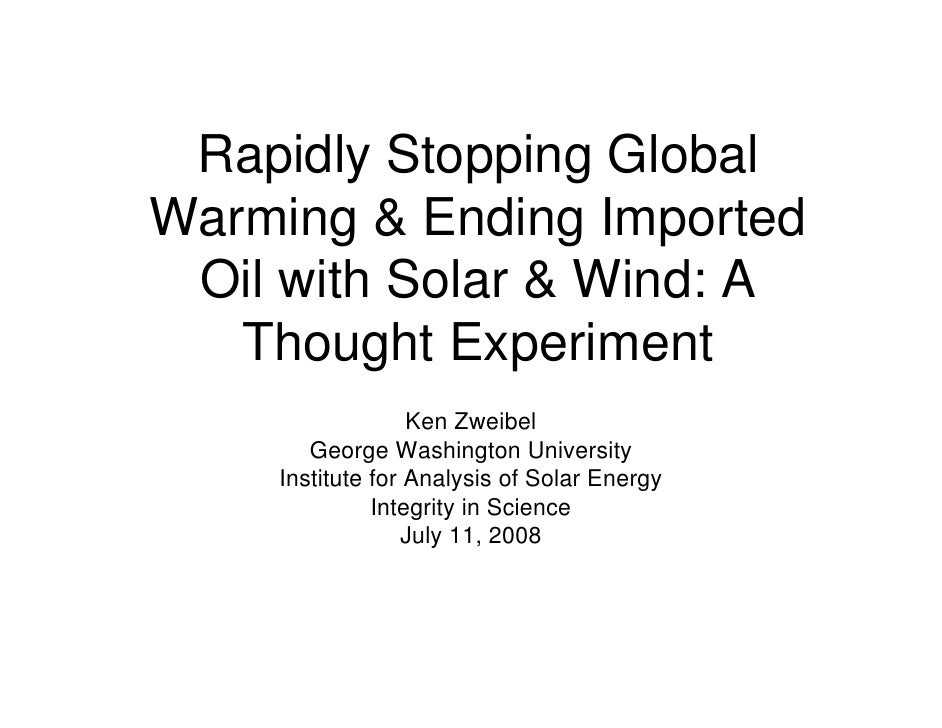 Rapidly Stopping Global Warming & Ending Imported  Oil with Solar & Wind: A    Thought Experiment                   Ken Zw...