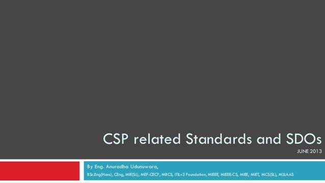 CSP related Standards and SDOsJUNE 2013By Eng. Anuradha Udunuwara,BSc.Eng(Hons), CEng, MIE(SL), MEF-CECP, MBCS, ITILv3 Fou...