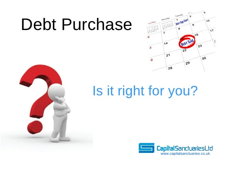 Debt Purchase <ul><li>Is it right for you? </li></ul>www.capitalsanctuaries.co.uk