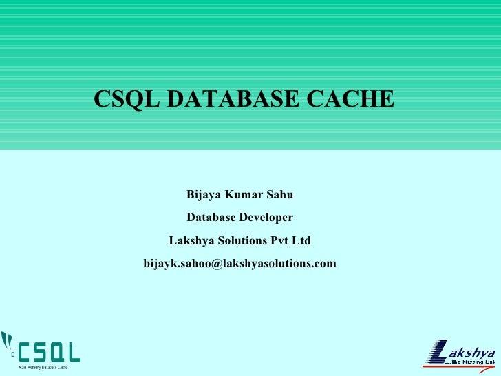 CSQL DATABASE CACHE Bijaya Kumar Sahu Database Developer Lakshya Solutions Pvt Ltd [email_address]