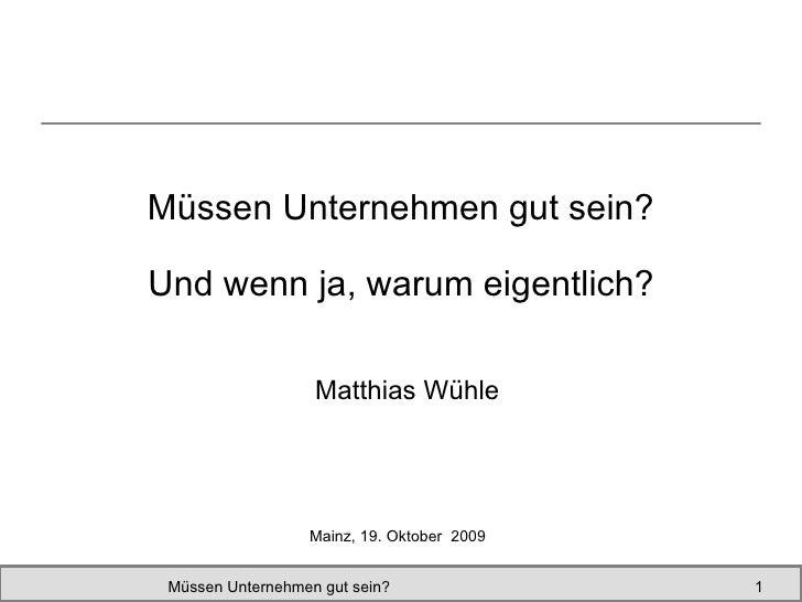 Müssen Unternehmen gut sein? Matthias Wühle Müssen Unternehmen gut sein?  Mainz, 19. Oktober  2009 Und wenn ja, warum eige...
