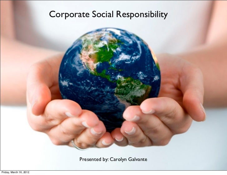 Corporate Social Responsibility                                Presented by: Carolyn GalvanteFriday, March 16, 2012
