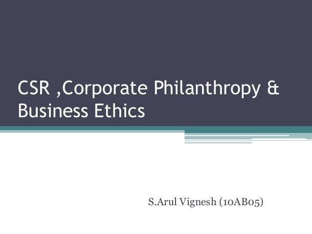 CSR ,Corporate Philanthropy &Business Ethics              S.Arul Vignesh (10AB05)