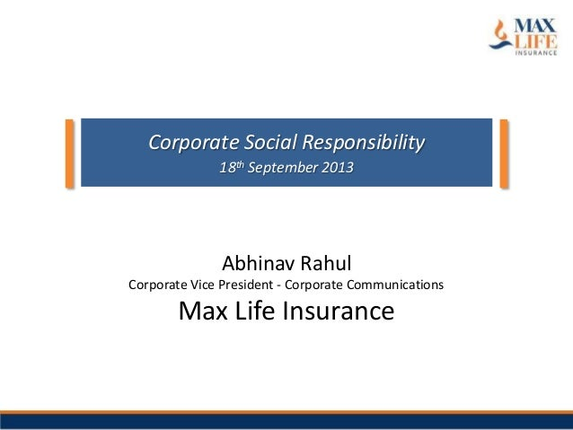 Abhinav Rahul Corporate Vice President - Corporate Communications Max Life Insurance Corporate Social Responsibility 18th September 2013