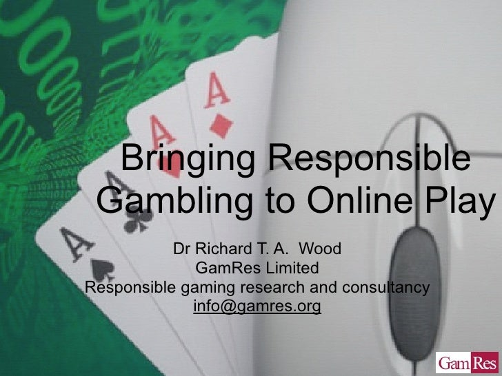 Bringing Responsible Gambling to Online Play           Dr Richard T. A. Wood               GamRes LimitedResponsible gamin...