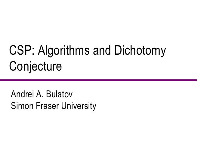 CSP: Algorithms and Dichotomy Conjecture Andrei A. Bulatov Simon Fraser University