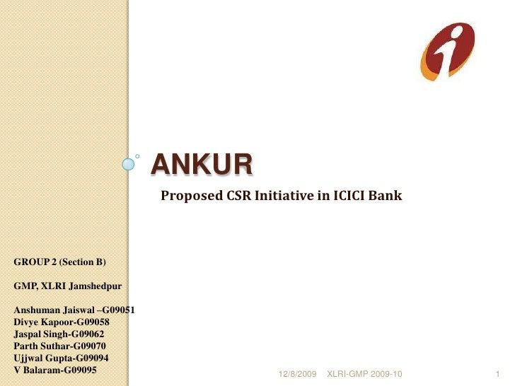 Ankur<br />Proposed CSR Initiative in ICICI Bank<br />12/8/2009<br />XLRI-GMP 2009-10                                     ...