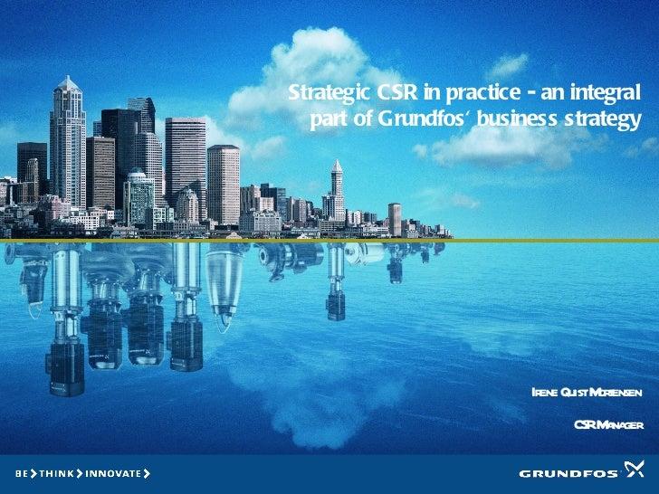 Strategic CSR in practice - an integral part of Grundfos' business strategy Irene Quist Mortensen CSR Manager