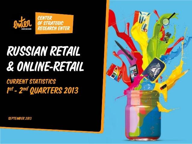 RUSSIAN RETAIL & ONLINE-RETAIL CURRENT STATISTICS  1st - 2nd QUARTERS 2013 SEPTEMBER 2013