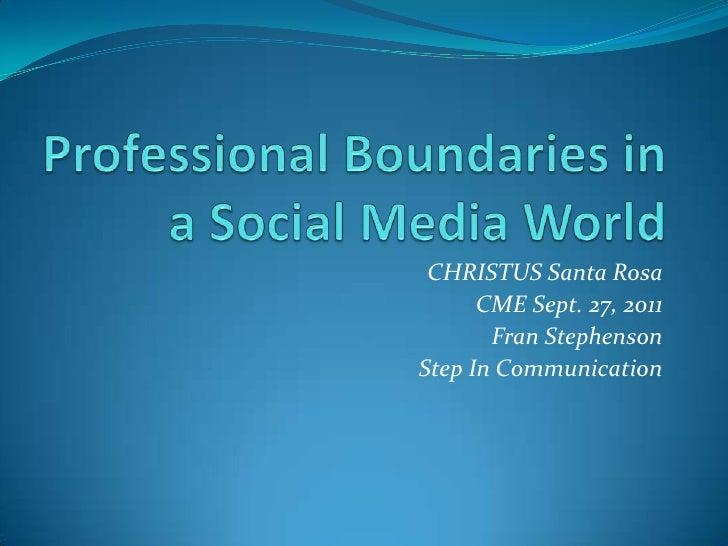 Professional Boundaries in a Social Media World<br />CHRISTUS Santa Rosa<br /> CME Sept. 27, 2011<br />Fran Stephenson <br...