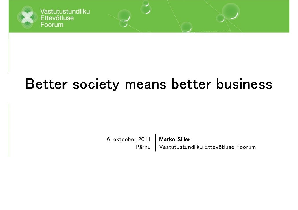 Better society means better business           6. oktoober 2011   Marko Siller                      Pärnu   Vastutustundli...