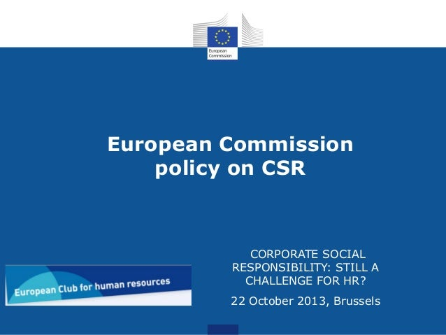 European Commission policy on CSR  CORPORATE SOCIAL RESPONSIBILITY: STILL A CHALLENGE FOR HR? 22 October 2013, Brussels