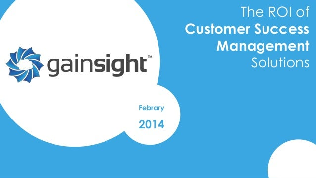 The ROI of Customer Success Management Solutions Febrary  2014  2014 Gainsight, Inc. All rights reserved.