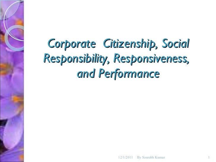 Corporate  Citizenship, Social Responsibility, Responsiveness,  and Performance 12/1/2011 By Saurabh Kumar