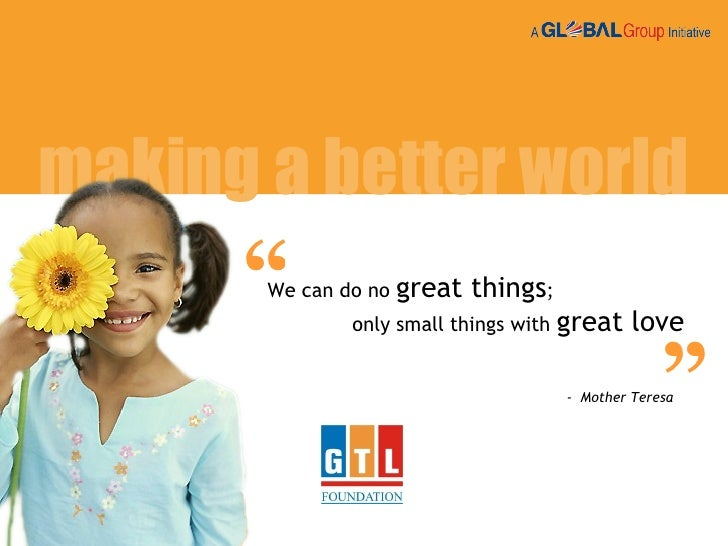 """"""" We can do no  great things ;  only small things with  great love -  Mother Teresa making a better world """""""
