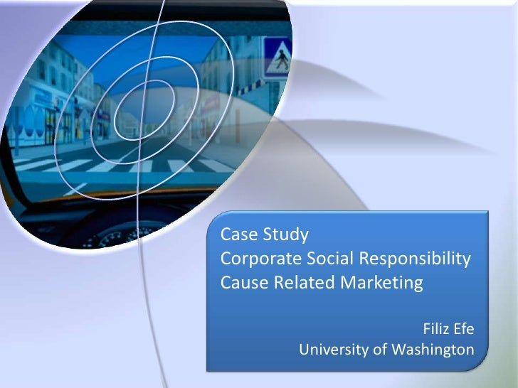 Case Study<br />Corporate Social Responsibility<br />Cause Related Marketing<br />Filiz Efe<br />University of Washington<...