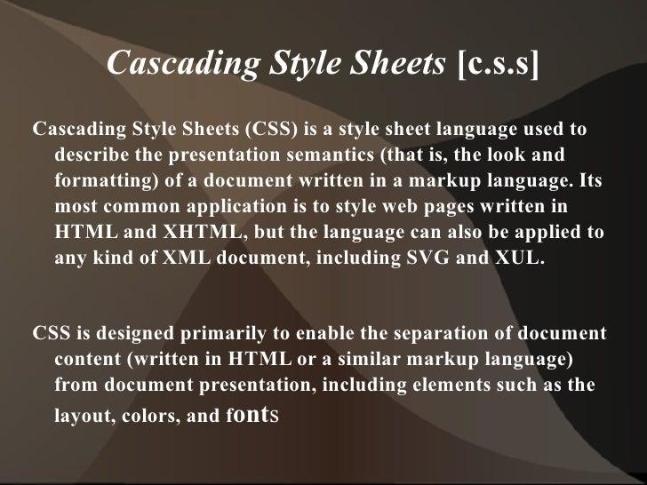 Cascading Style Sheets  [c.s.s] <ul><li>Cascading Style Sheets (CSS) is a style sheet language used to describe the presen...