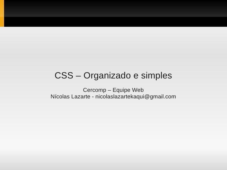 CSS – Organizado e simples             Cercomp – Equipe Web Nícolas Lazarte - nicolaslazartekaqui@gmail.com