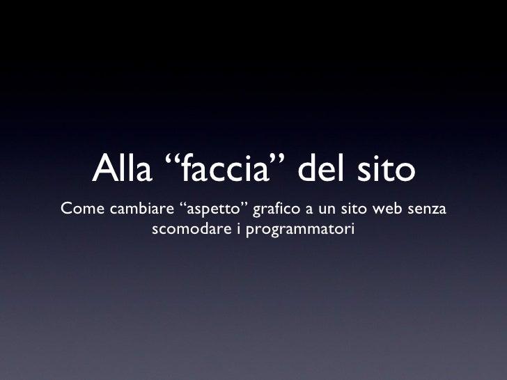 """Alla """"faccia"""" del sito <ul><li>Come cambiare """"aspetto"""" grafico a un sito web senza scomodare i programmatori </li></ul>"""