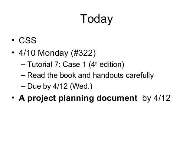 Today • CSS • 4/10 Monday (#322) – Tutorial 7: Case 1 (4th edition) – Read the book and handouts carefully – Due by 4/12 (...