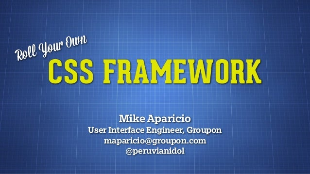 Roll Your OwnCSS FRAMEWORKMike AparicioUser Interface Engineer, Grouponmaparicio@groupon.com@peruvianidol