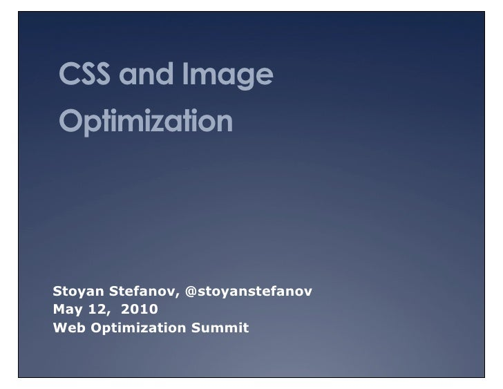 CSS and Image Optimization     Stoyan Stefanov, @stoyanstefanov May 12, 2010 Web Optimization Summit