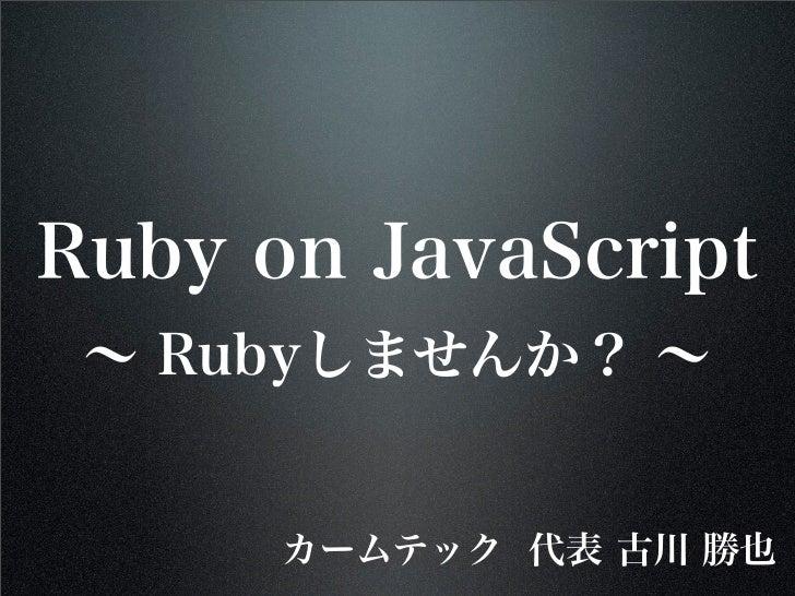 Ruby on JavaScript ∼ Rubyしませんか? ∼      カームテック 代表 古川 勝也