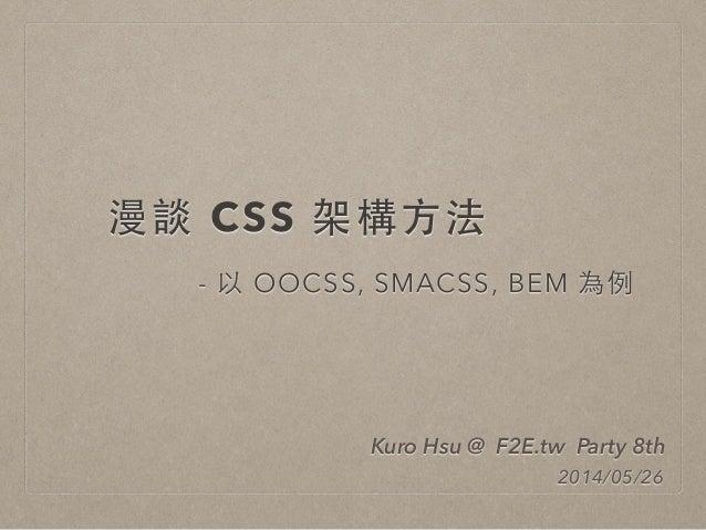 漫談 CSS 架構⽅方法 - 以 OOCSS, SMACSS, BEM 為例 Kuro Hsu @ F2E.tw Party 8th 2014/05/26