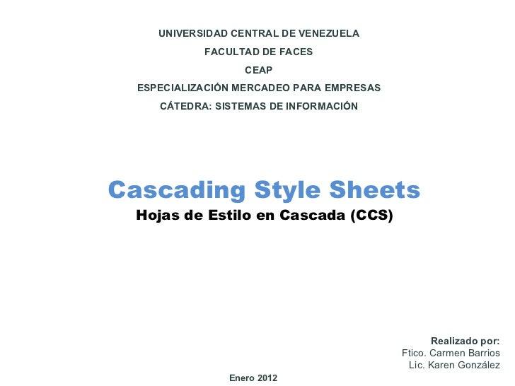 Cascading Style Sheets <ul><li>Hojas de Estilo en Cascada (CCS) </li></ul>Realizado por: Ftico. Carmen Barrios Lic. Karen ...