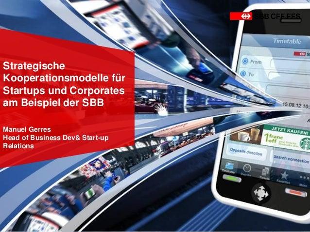 Strategische Kooperationsmodelle für Startups und Corporates am Beispiel der SBB Manuel Gerres Head of Business Dev& Start...
