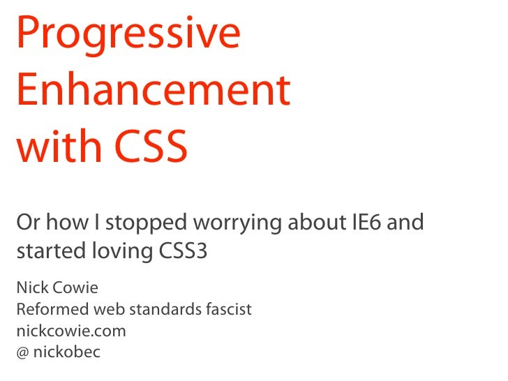 Progressive Enhancement with CSS Or how I stopped worrying about IE6 and started loving CSS3 Nick Cowie Reformed web stand...