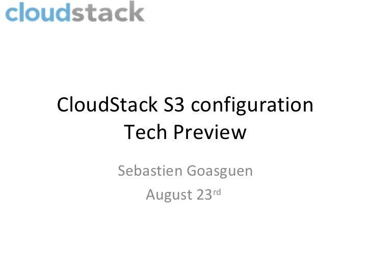 CloudStack S3 configuration       Tech Preview      Sebastien Goasguen         August 23rd