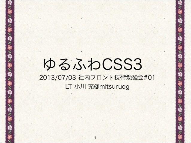 ゆるふわCSS3 2013/07/03 社内フロント技術勉強会#01 LT 小川 充@mitsuruog  1