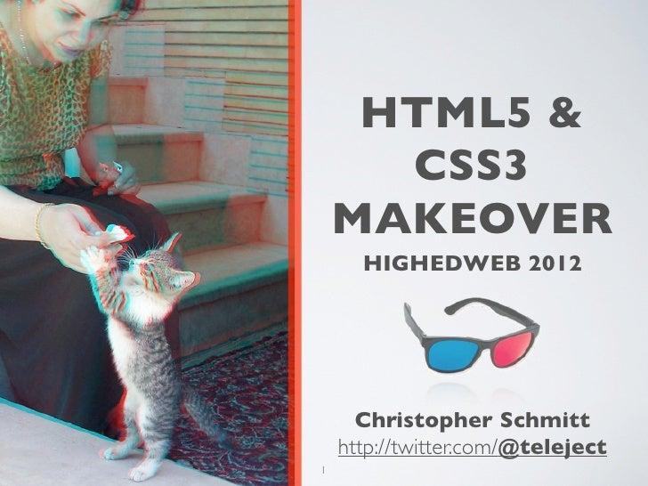 HTML5 &      CSS3    MAKEOVER      HIGHEDWEB 2012      Christopher Schmitt    http://twitter.com/@teleject1