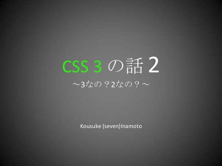 CSS 3 の話 2~3なの?2なの?~<br />Kousuke (seven)Inamoto<br />