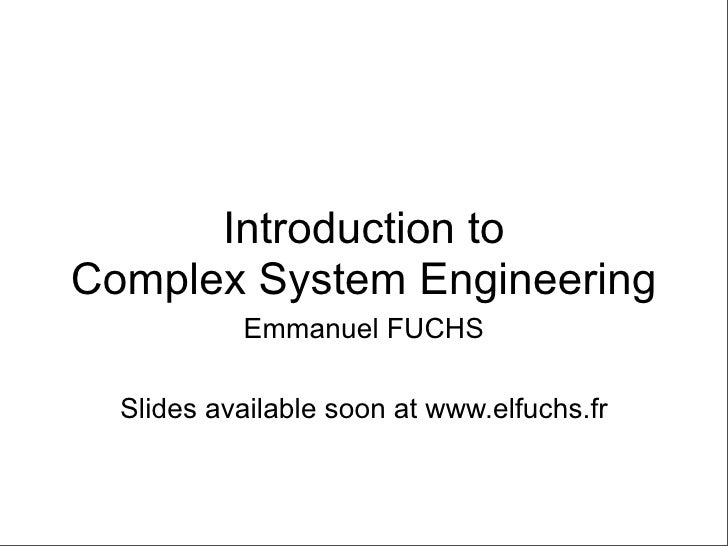 Introduction to Complex System Engineering            Emmanuel FUCHS    Slides available soon at www.elfuchs.fr