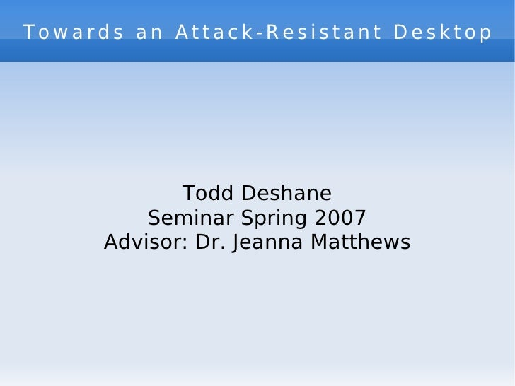 Towards an Attack-Resistant Desktop Todd Deshane Seminar Spring 2007 Advisor: Dr. Jeanna Matthews