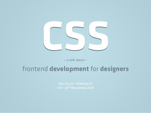 CSS— a talk about — frontend development for designers Idan Gazit • @idangazit HIT • 24th November 2010
