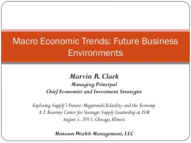 Macro Economic Trends: Future Business           Environments                       Marvin R. Clark                     Ma...
