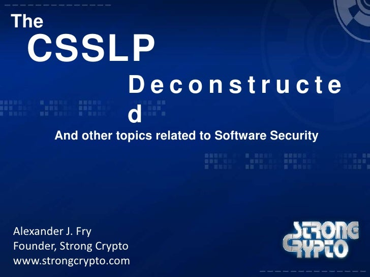 The<br />CSSLP<br />Deconstructed<br />And other topics related to Software Security<br />Alexander J. Fry<br />Founder, S...