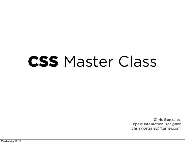 CSS Master Class Chris Gonzalez Expert Interaction Designer chris.gonzalez@turner.com Monday, July 29, 13