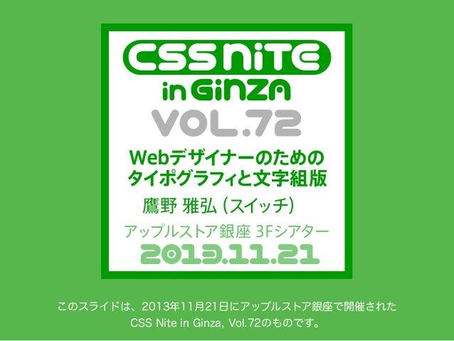 Webデザイナーのための タイポグラフ と文字組版 ィ 鷹野 雅弘 (スイ ッチ) アップルストア銀座 3Fシアター  このスライドは、2013年11月21日にアップルストア銀座で開催された CSS Nite in Ginza, Vol.72の...