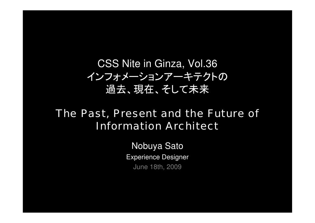 CSS Nite in Ginza, Vol.36      インフォメーションアーキテクトの        過去、現在、そして未来  The Past, Present and the Future of       Information ...