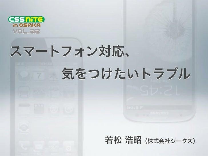 スマートフォン対応、気をつけたいトラブル       若松 浩昭(株式会社ジークス)