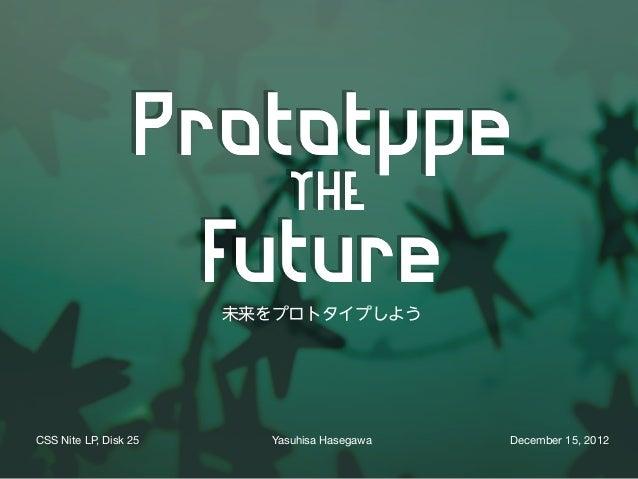 未来をプロトタイプしようCSS Nite LP, Disk 25     Yasuhisa Hasegawa   December 15, 2012
