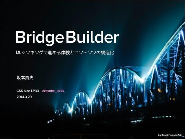 BridgeBuilder 坂本貴史 2014.3.29 IAシンキングで進める体験とコンテンツの構造化 CSS Nite LP33 #cssnite_lp33 by Kamil Porembiński